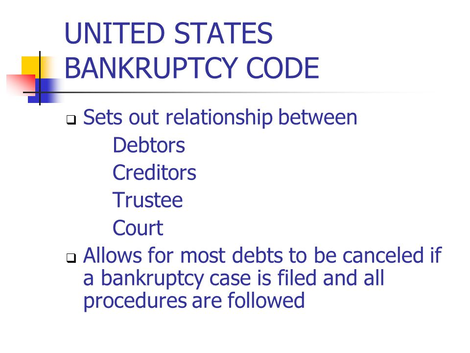 UNITED STATES BANKRUPTCY CODE  Sets out relationship between Debtors Creditors Trustee Court  Allows for most debts to be canceled if a bankruptcy case is filed and all procedures are followed