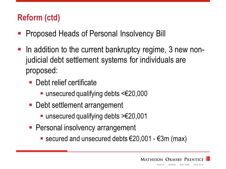 Reform (ctd)  Proposed Heads of Personal Insolvency Bill  In addition to the current bankruptcy regime, 3 new non- judicial debt settlement systems for individuals are proposed:  Debt relief certificate  unsecured qualifying debts <€20,000  Debt settlement arrangement  unsecured qualifying debts >€20,001  Personal insolvency arrangement  secured and unsecured debts €20,001 - €3m (max)