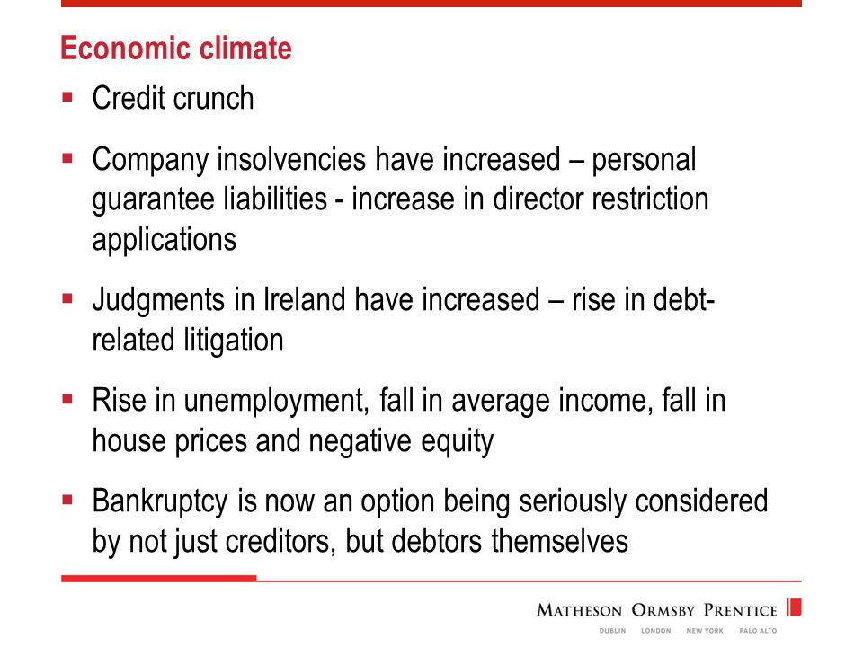 Economic climate  Credit crunch  Company insolvencies have increased – personal guarantee liabilities - increase in director restriction applications  Judgments in Ireland have increased – rise in debt- related litigation  Rise in unemployment, fall in average income, fall in house prices and negative equity  Bankruptcy is now an option being seriously considered by not just creditors, but debtors themselves