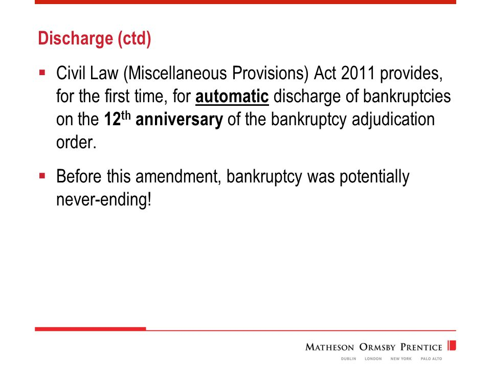 Discharge (ctd)  Civil Law (Miscellaneous Provisions) Act 2011 provides, for the first time, for automatic discharge of bankruptcies on the 12 th anniversary of the bankruptcy adjudication order.