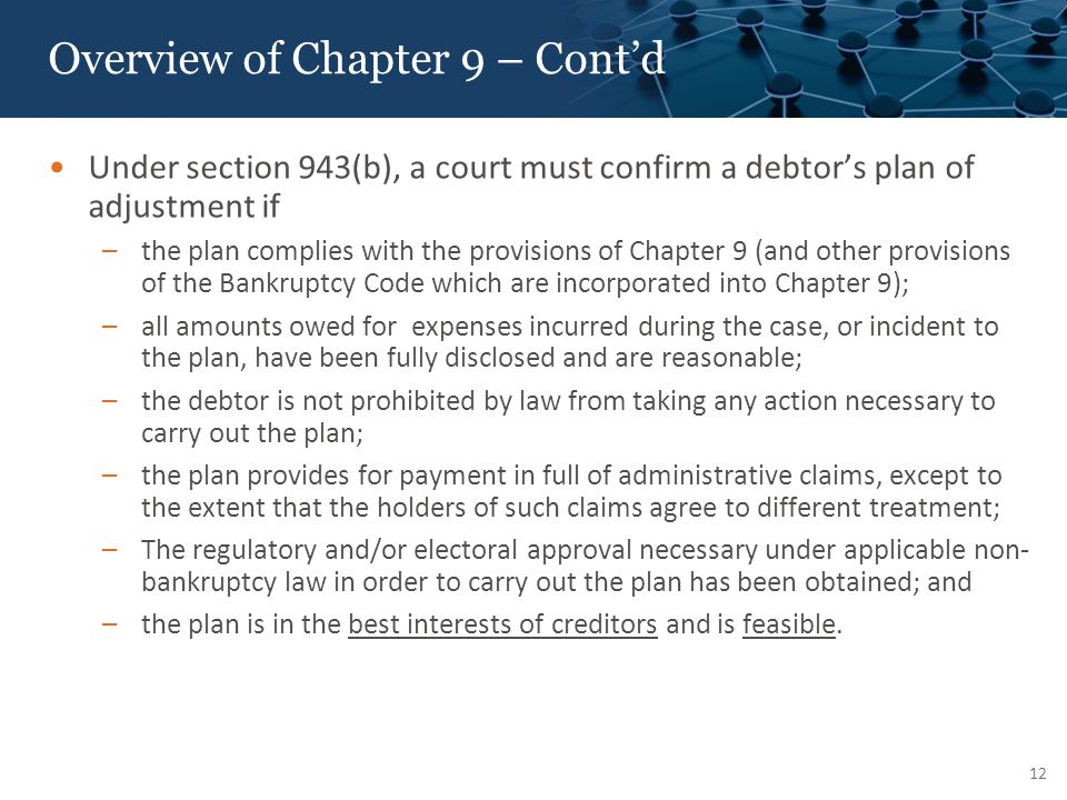 Overview of Chapter 9 – Cont'd Under section 943(b), a court must confirm a debtor's plan of adjustment if –the plan complies with the provisions of Chapter 9 (and other provisions of the Bankruptcy Code which are incorporated into Chapter 9); –all amounts owed for expenses incurred during the case, or incident to the plan, have been fully disclosed and are reasonable; –the debtor is not prohibited by law from taking any action necessary to carry out the plan; –the plan provides for payment in full of administrative claims, except to the extent that the holders of such claims agree to different treatment; –The regulatory and/or electoral approval necessary under applicable non- bankruptcy law in order to carry out the plan has been obtained; and –the plan is in the best interests of creditors and is feasible.