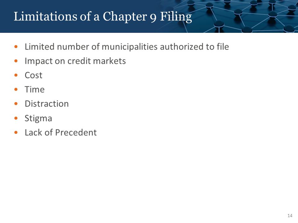 Limitations of a Chapter 9 Filing Limited number of municipalities authorized to file Impact on credit markets Cost Time Distraction Stigma Lack of Precedent 14