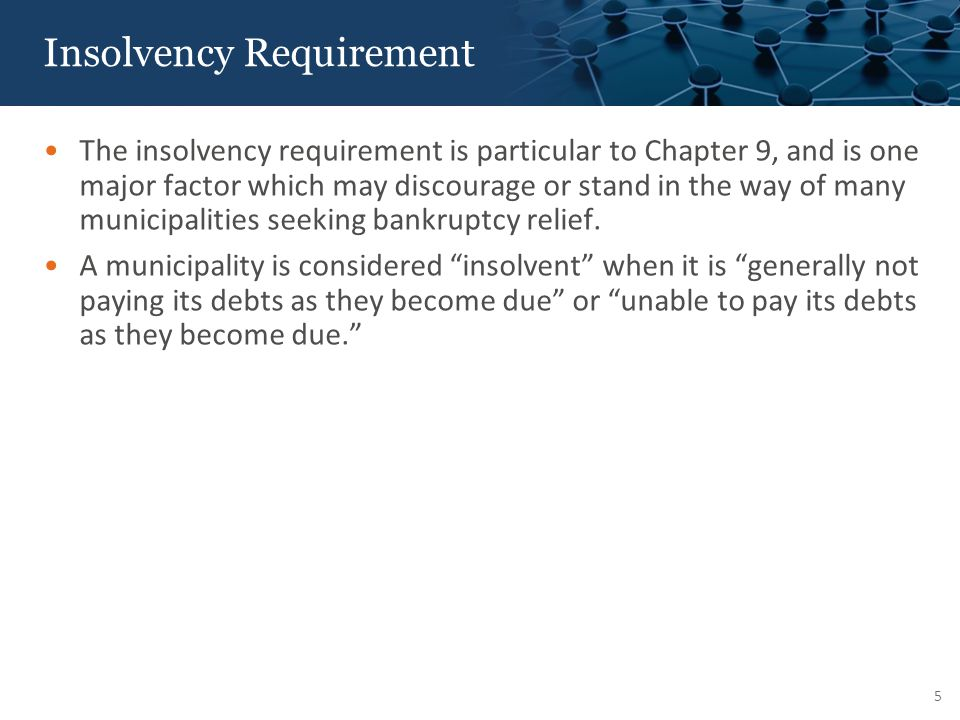Insolvency Requirement The insolvency requirement is particular to Chapter 9, and is one major factor which may discourage or stand in the way of many municipalities seeking bankruptcy relief.