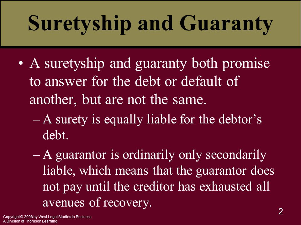 Copyright © 2008 by West Legal Studies in Business A Division of Thomson Learning 2 Suretyship and Guaranty A suretyship and guaranty both promise to answer for the debt or default of another, but are not the same.
