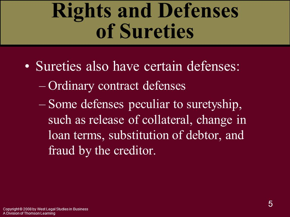 Copyright © 2008 by West Legal Studies in Business A Division of Thomson Learning 5 Sureties also have certain defenses: –Ordinary contract defenses –Some defenses peculiar to suretyship, such as release of collateral, change in loan terms, substitution of debtor, and fraud by the creditor.
