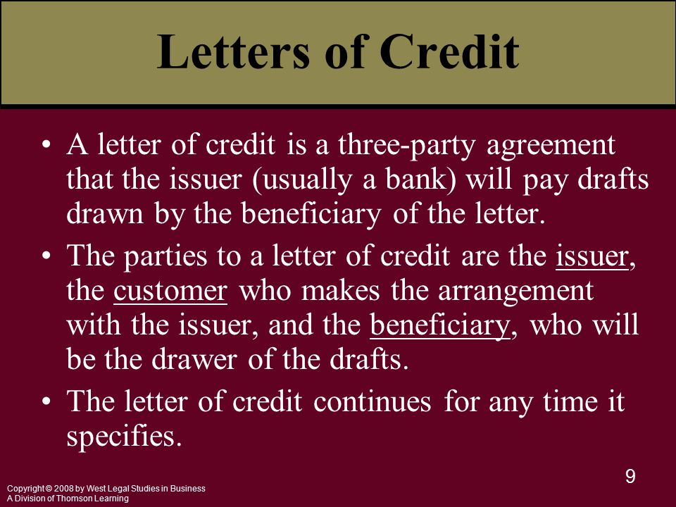 Copyright © 2008 by West Legal Studies in Business A Division of Thomson Learning 9 Letters of Credit A letter of credit is a three-party agreement that the issuer (usually a bank) will pay drafts drawn by the beneficiary of the letter.