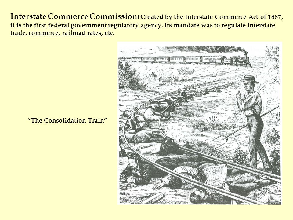 Interstate Commerce Commission: Created by the Interstate Commerce Act of 1887, it is the first federal government regulatory agency.