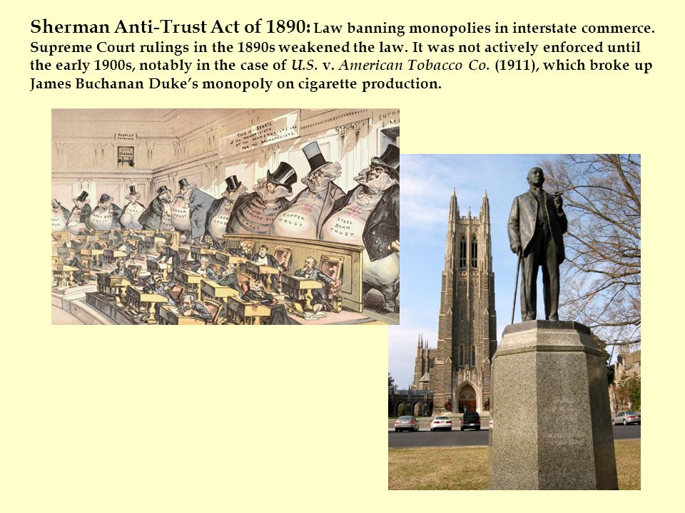 Sherman Anti-Trust Act of 1890: Law banning monopolies in interstate commerce.