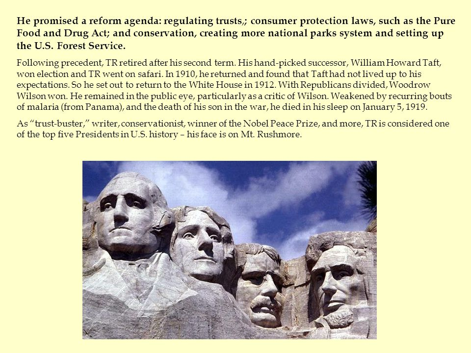 He promised a reform agenda: regulating trusts, ; consumer protection laws, such as the Pure Food and Drug Act; and conservation, creating more national parks system and setting up the U.S.