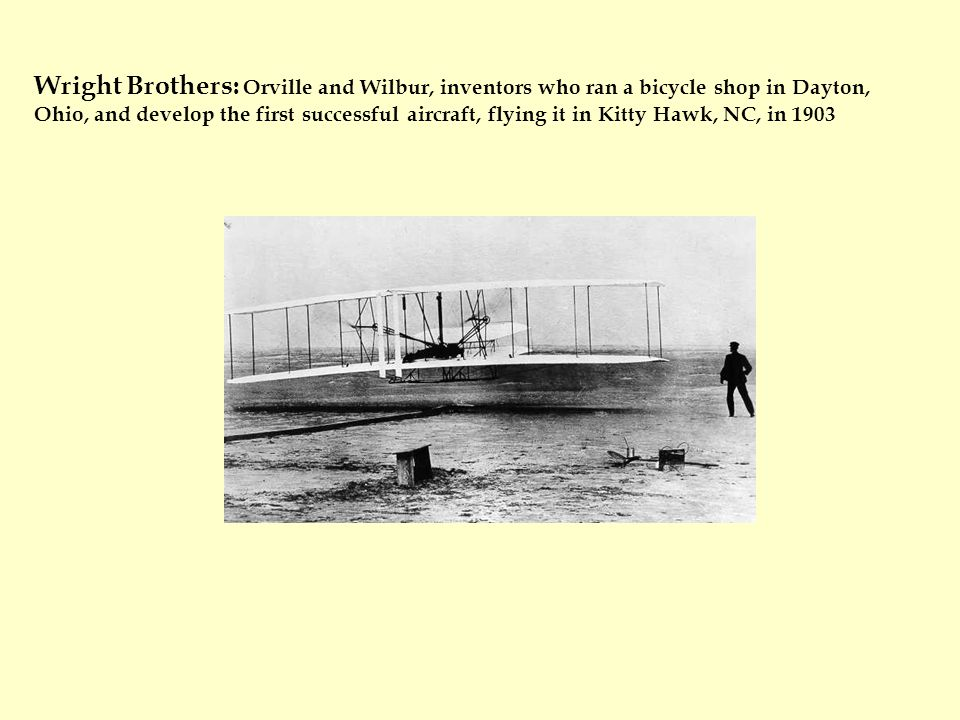 Wright Brothers: Orville and Wilbur, inventors who ran a bicycle shop in Dayton, Ohio, and develop the first successful aircraft, flying it in Kitty Hawk, NC, in 1903