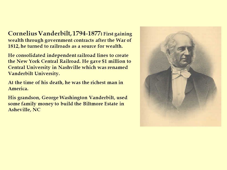 Cornelius Vanderbilt, 1794-1877: First gaining wealth through government contracts after the War of 1812, he turned to railroads as a source for wealth.