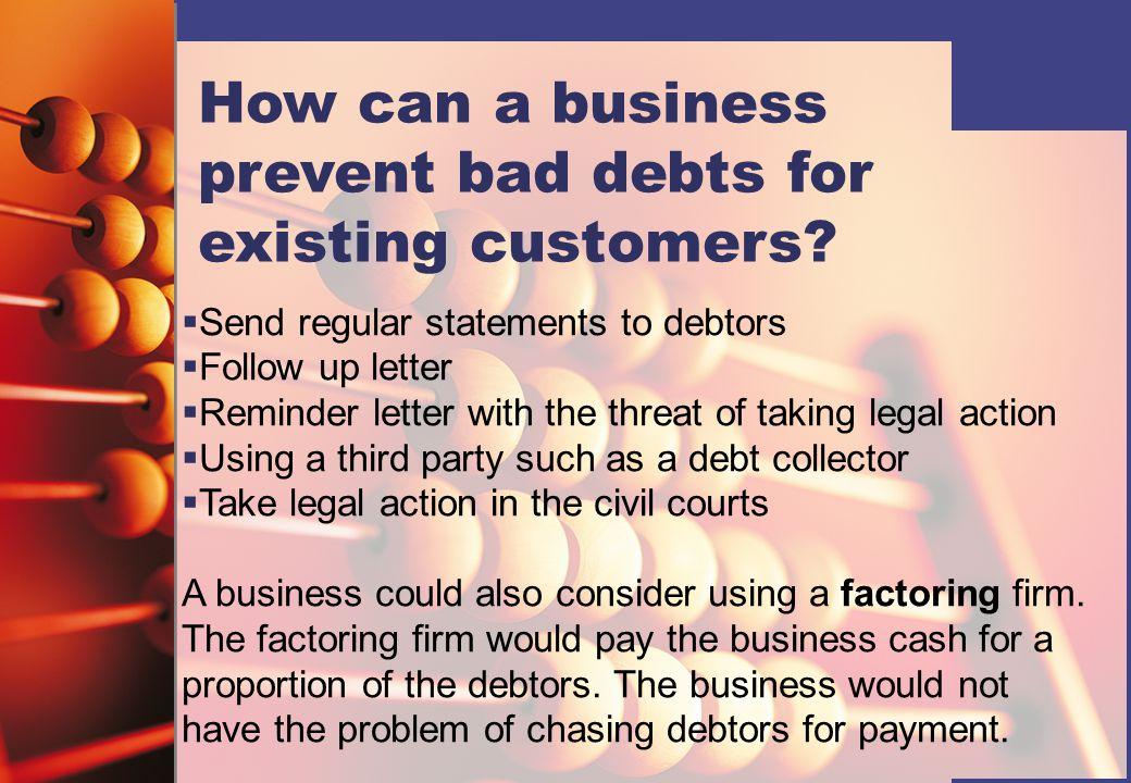 Accounting entries Debit - bad debts account Credit - personal account of the debtor John Green Bal b\d6,000 Bad debts 6,000 Bad debts account John Green6,000 Profit and loss a\c 6,000