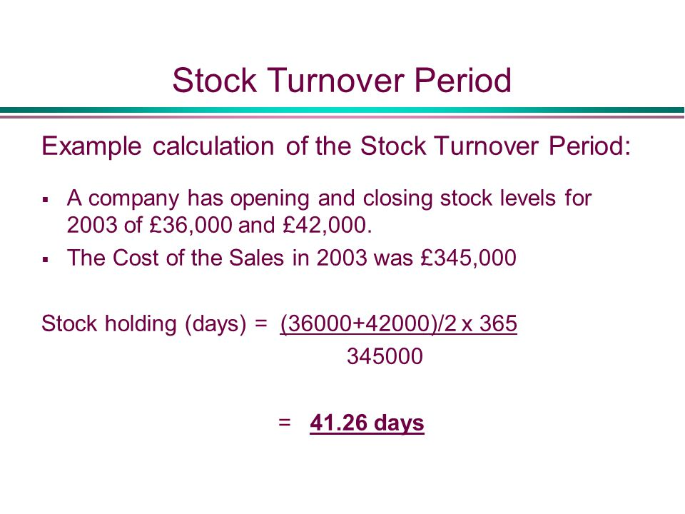 Stock Turnover Period Example calculation of the Stock Turnover Period:  A company has opening and closing stock levels for 2003 of £36,000 and £42,000.