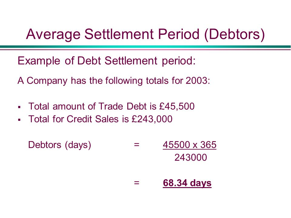 Average Settlement Period (Debtors) Example of Debt Settlement period: A Company has the following totals for 2003:  Total amount of Trade Debt is £45,500  Total for Credit Sales is £243,000 Debtors (days) = 45500 x 365 243000 =68.34 days