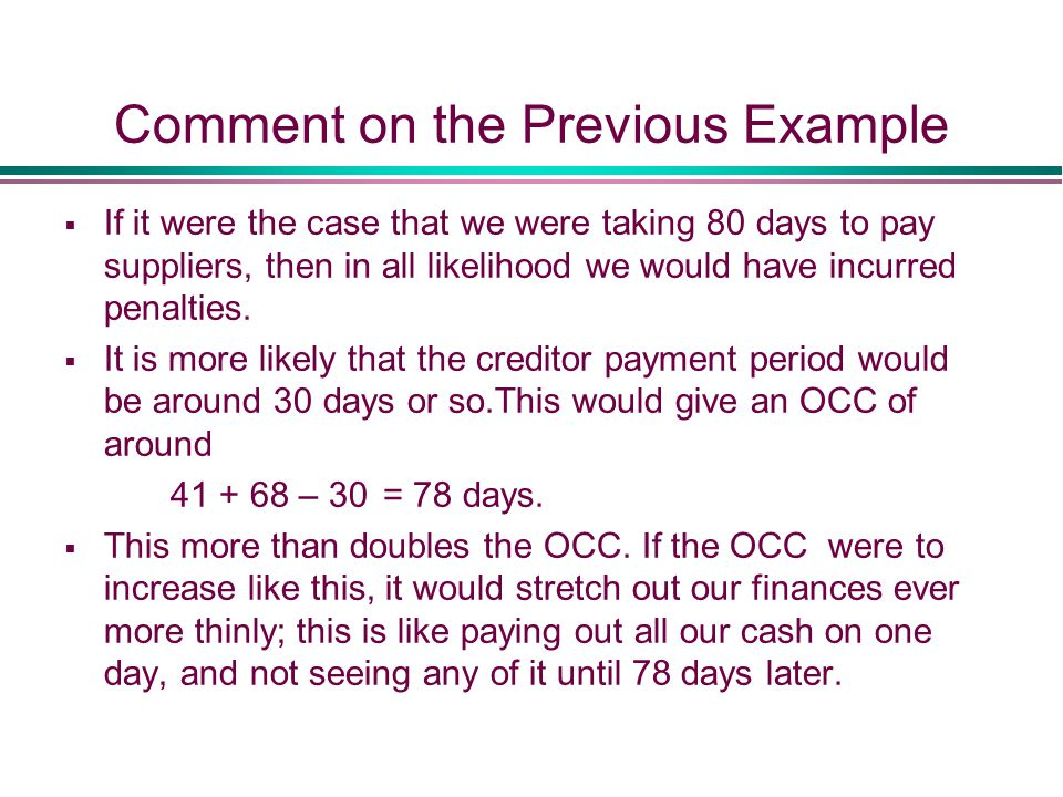 Comment on the Previous Example  If it were the case that we were taking 80 days to pay suppliers, then in all likelihood we would have incurred penalties.