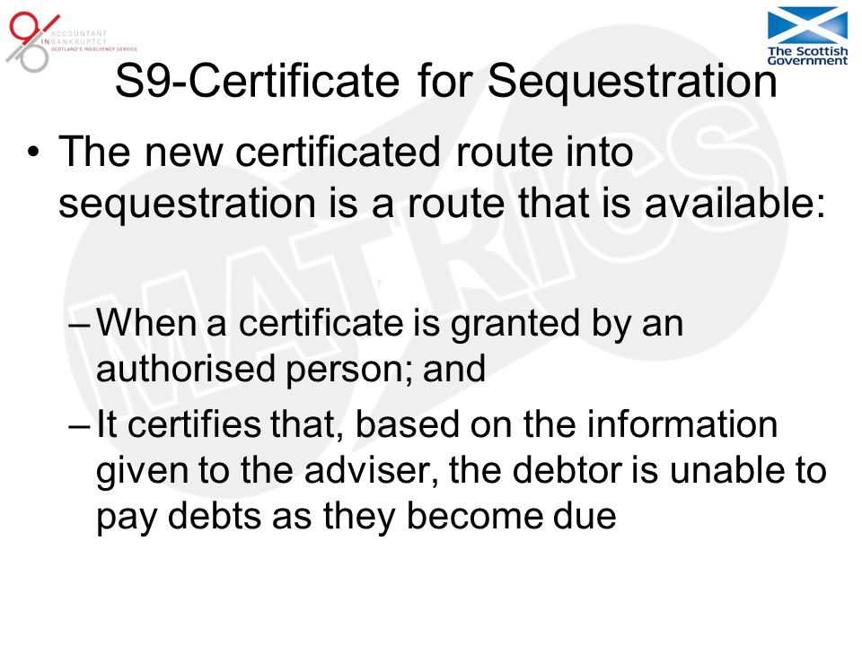 S9-Certificate for Sequestration The new certificated route into sequestration is a route that is available: –When a certificate is granted by an authorised person; and –It certifies that, based on the information given to the adviser, the debtor is unable to pay debts as they become due