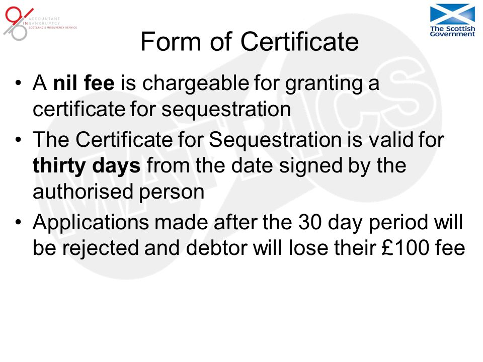 Form of Certificate A nil fee is chargeable for granting a certificate for sequestration The Certificate for Sequestration is valid for thirty days from the date signed by the authorised person Applications made after the 30 day period will be rejected and debtor will lose their £100 fee