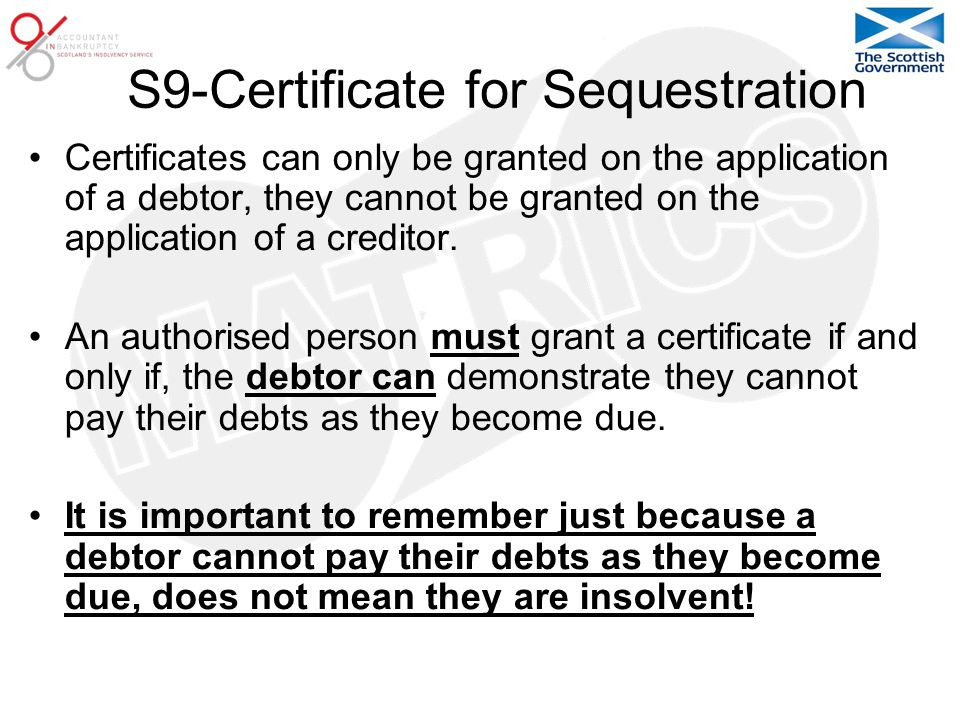 S9-Certificate for Sequestration Certificates can only be granted on the application of a debtor, they cannot be granted on the application of a creditor.