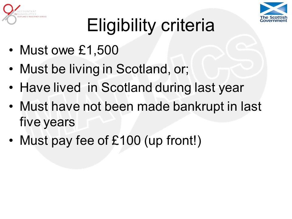 Eligibility criteria Must owe £1,500 Must be living in Scotland, or; Have lived in Scotland during last year Must have not been made bankrupt in last five years Must pay fee of £100 (up front!)