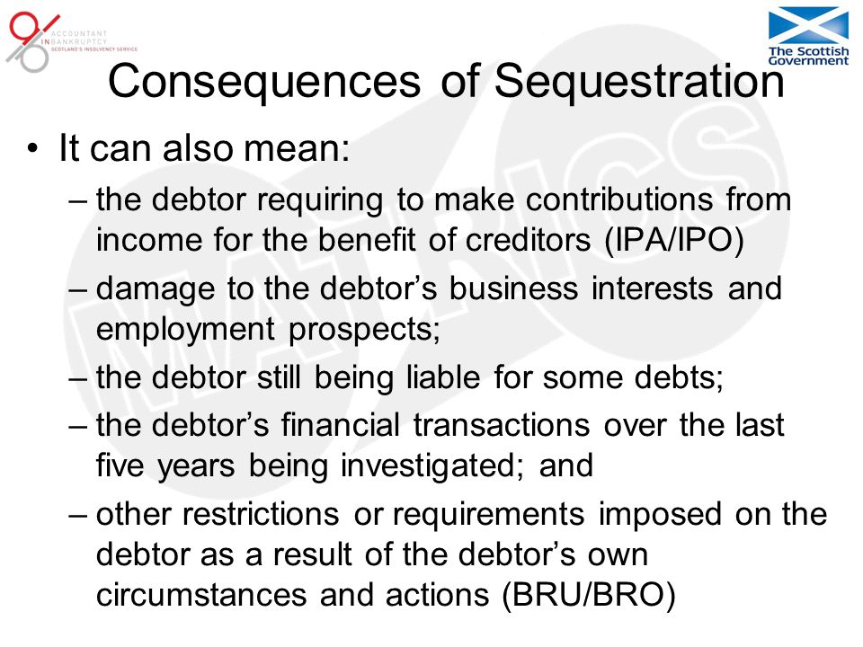 Consequences of Sequestration It can also mean: –the debtor requiring to make contributions from income for the benefit of creditors (IPA/IPO) –damage to the debtor's business interests and employment prospects; –the debtor still being liable for some debts; –the debtor's financial transactions over the last five years being investigated; and –other restrictions or requirements imposed on the debtor as a result of the debtor's own circumstances and actions (BRU/BRO)