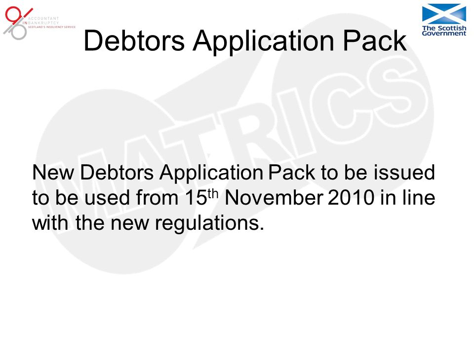 Debtors Application Pack New Debtors Application Pack to be issued to be used from 15 th November 2010 in line with the new regulations.