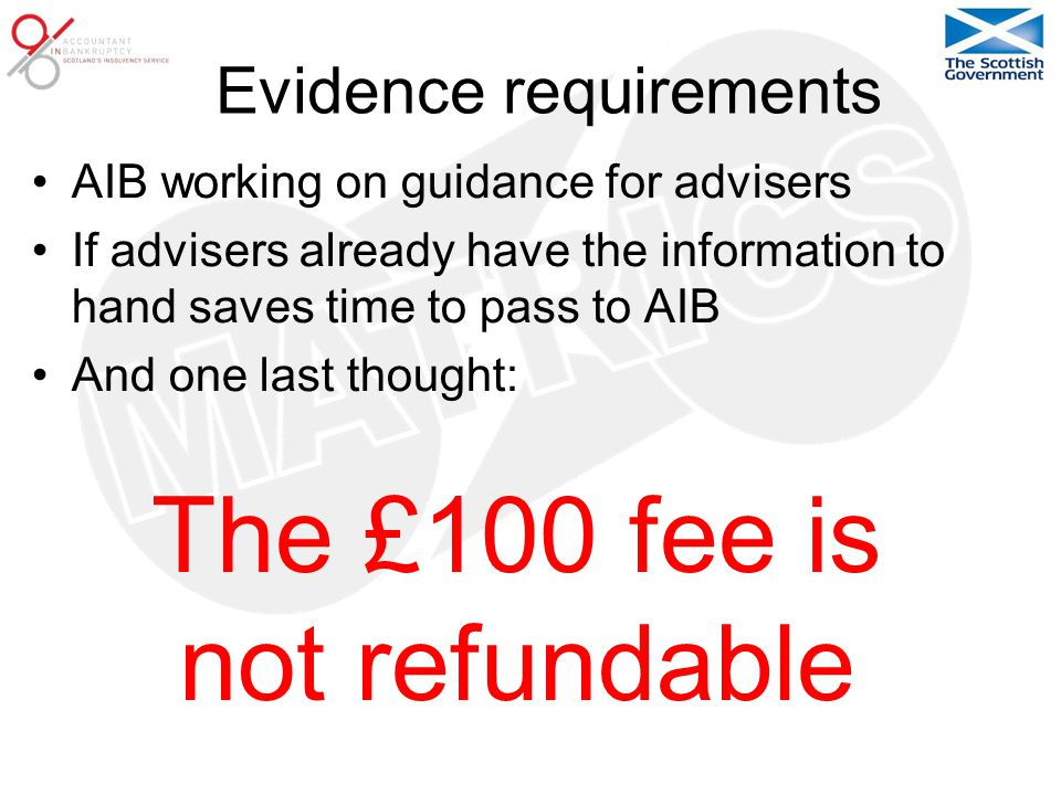 Evidence requirements AIB working on guidance for advisers If advisers already have the information to hand saves time to pass to AIB And one last thought: The £100 fee is not refundable