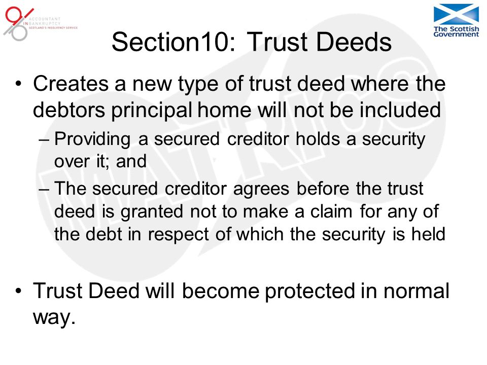Section10: Trust Deeds Creates a new type of trust deed where the debtors principal home will not be included –Providing a secured creditor holds a security over it; and –The secured creditor agrees before the trust deed is granted not to make a claim for any of the debt in respect of which the security is held Trust Deed will become protected in normal way.
