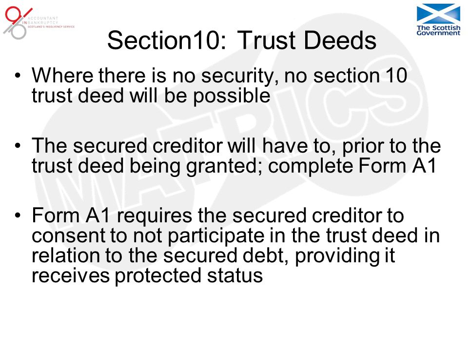 Section10: Trust Deeds Where there is no security, no section 10 trust deed will be possible The secured creditor will have to, prior to the trust deed being granted; complete Form A1 Form A1 requires the secured creditor to consent to not participate in the trust deed in relation to the secured debt, providing it receives protected status