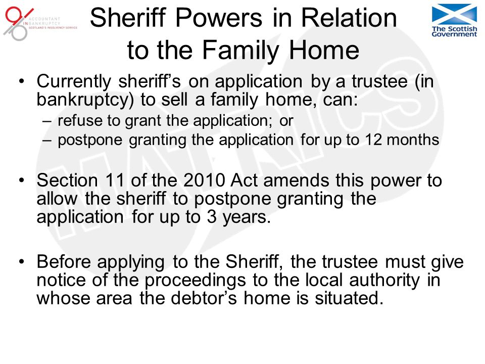 Sheriff Powers in Relation to the Family Home Currently sheriff's on application by a trustee (in bankruptcy) to sell a family home, can: –refuse to grant the application; or –postpone granting the application for up to 12 months Section 11 of the 2010 Act amends this power to allow the sheriff to postpone granting the application for up to 3 years.