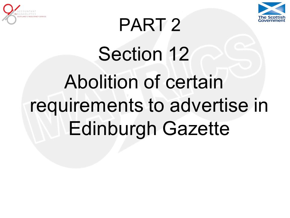 PART 2 Section 12 Abolition of certain requirements to advertise in Edinburgh Gazette