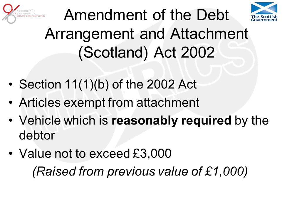 Amendment of the Debt Arrangement and Attachment (Scotland) Act 2002 Section 11(1)(b) of the 2002 Act Articles exempt from attachment Vehicle which is reasonably required by the debtor Value not to exceed £3,000 (Raised from previous value of £1,000)