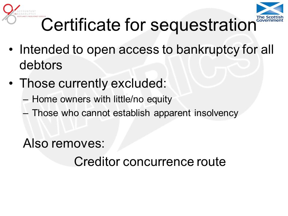 Certificate for sequestration Intended to open access to bankruptcy for all debtors Those currently excluded: –Home owners with little/no equity –Those who cannot establish apparent insolvency Also removes: Creditor concurrence route