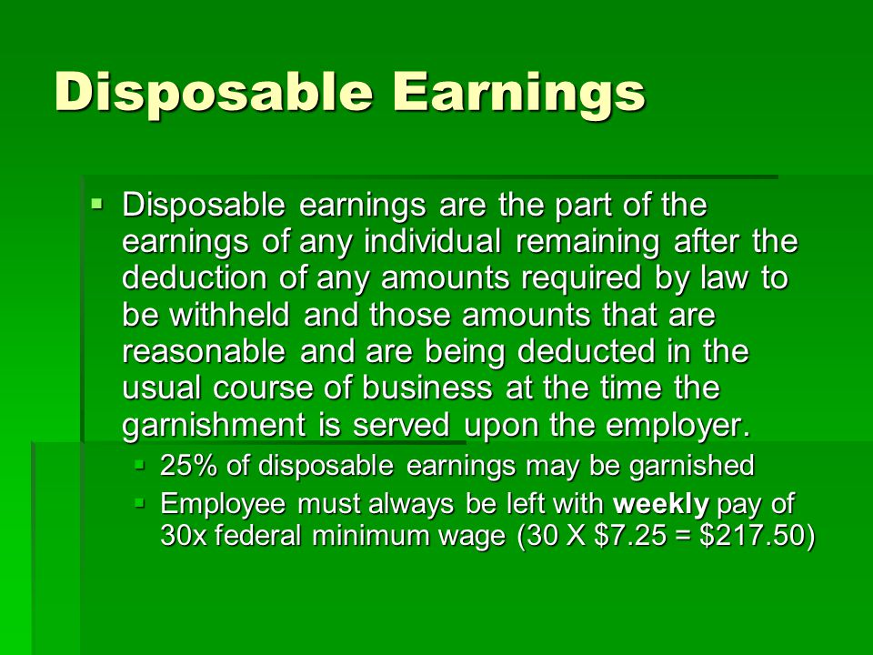 Disposable Earnings  Disposable earnings are the part of the earnings of any individual remaining after the deduction of any amounts required by law