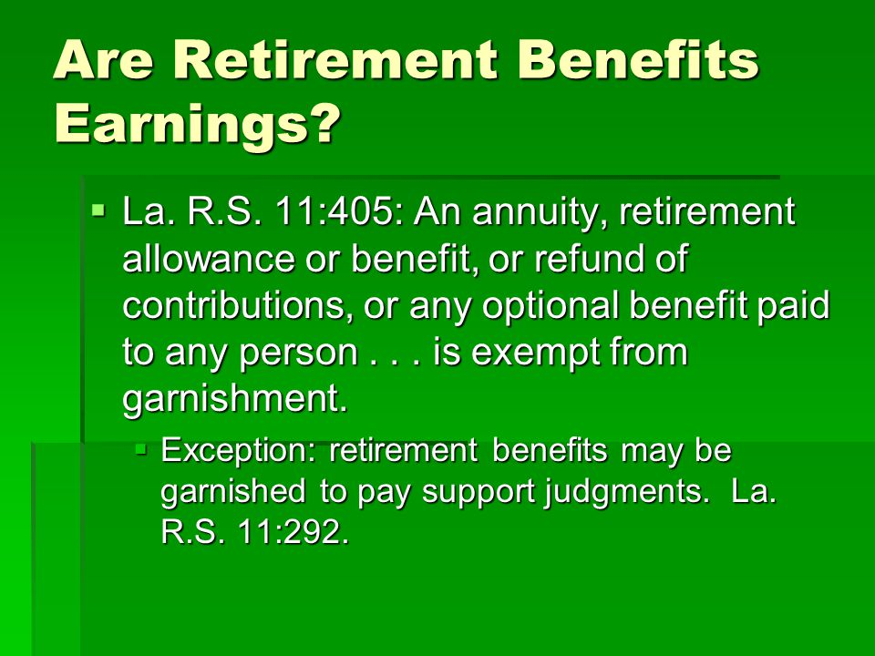 Are Retirement Benefits Earnings?  La. R.S. 11:405: An annuity, retirement allowance or benefit, or refund of contributions, or any optional benefit