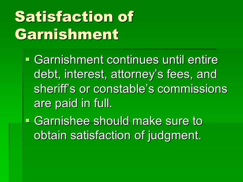Satisfaction of Garnishment  Garnishment continues until entire debt, interest, attorney's fees, and sheriff's or constable's commissions are paid in