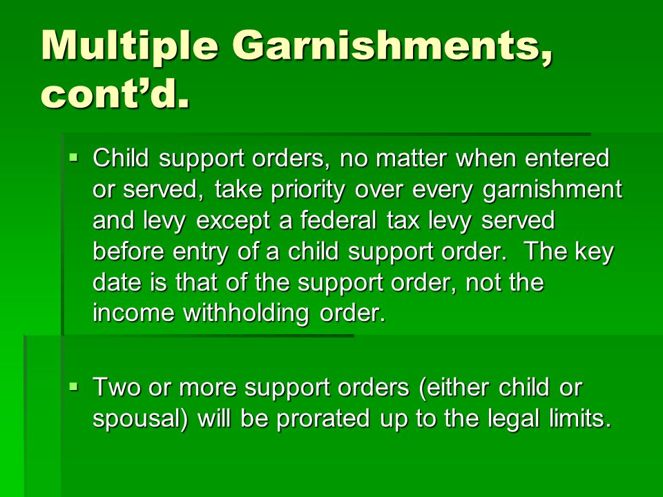 Multiple Garnishments, cont'd.  Child support orders, no matter when entered or served, take priority over every garnishment and levy except a federa