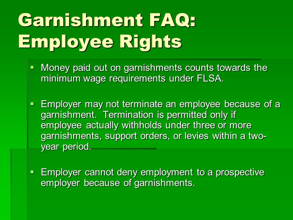 Garnishment FAQ: Employee Rights  Money paid out on garnishments counts towards the minimum wage requirements under FLSA.  Employer may not terminat