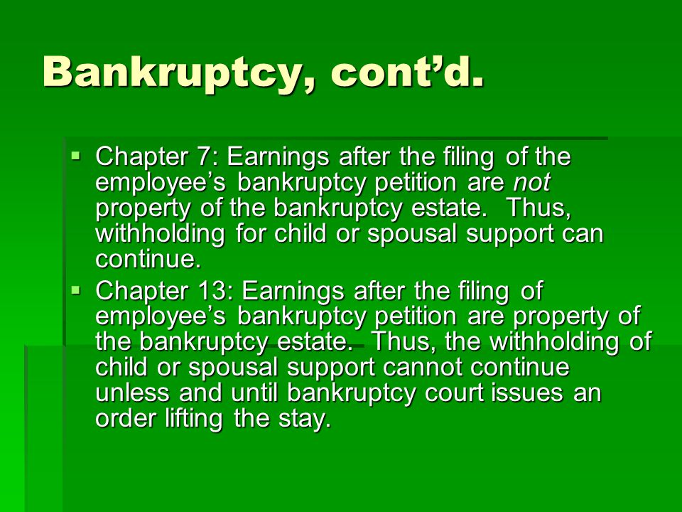 Bankruptcy, cont'd.  Chapter 7: Earnings after the filing of the employee's bankruptcy petition are not property of the bankruptcy estate. Thus, with