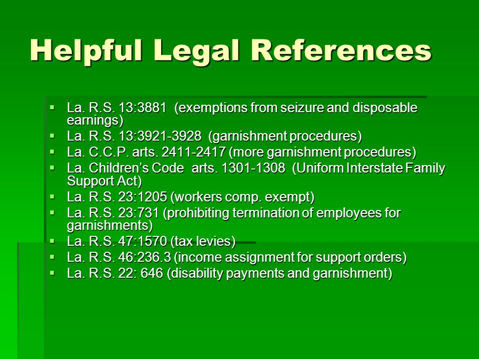 Helpful Legal References  La. R.S. 13:3881 (exemptions from seizure and disposable earnings)  La. R.S. 13:3921-3928 (garnishment procedures)  La. C