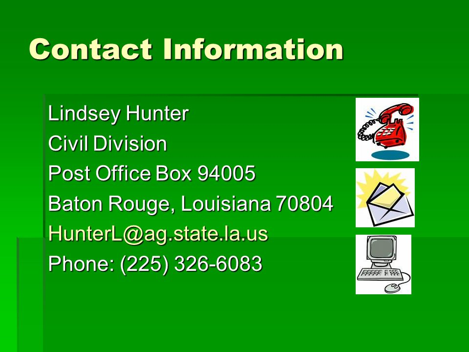 Contact Information Lindsey Hunter Civil Division Post Office Box 94005 Baton Rouge, Louisiana 70804 HunterL@ag.state.la.us Phone: (225) 326-6083