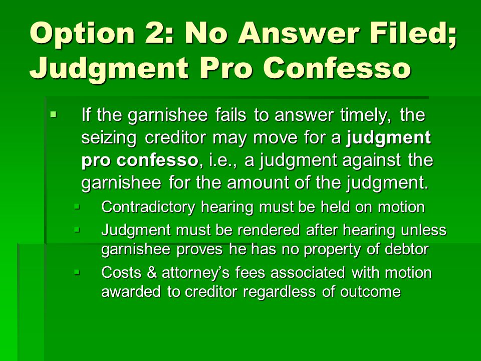 Option 2: No Answer Filed; Judgment Pro Confesso  If the garnishee fails to answer timely, the seizing creditor may move for a judgment pro confesso,