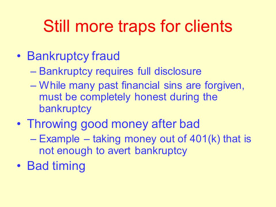 More traps for clients Paying the wrong debts –Unsecured instead of secured –Dischargeable instead of non-dischargeable –Low interest instead of high