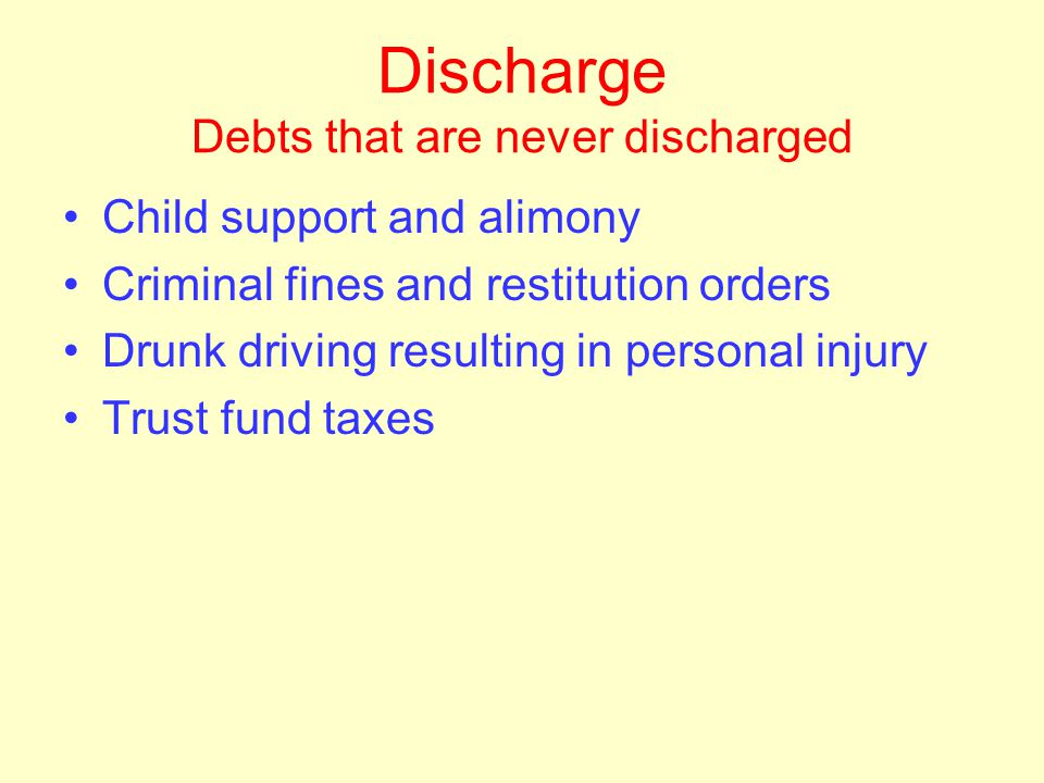 Discharge Exceptions to discharge Some debts are never discharged –Creditor can collect once automatic stay ends, does not need express permission fro