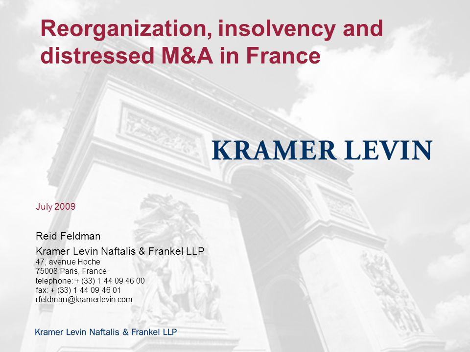 Reorganization, insolvency and distressed M&A in France July 2009 Reid Feldman Kramer Levin Naftalis & Frankel LLP 47, avenue Hoche 75008 Paris, France telephone: + (33) 1 44 09 46 00 fax: + (33) 1 44 09 46 01 rfeldman@kramerlevin.com