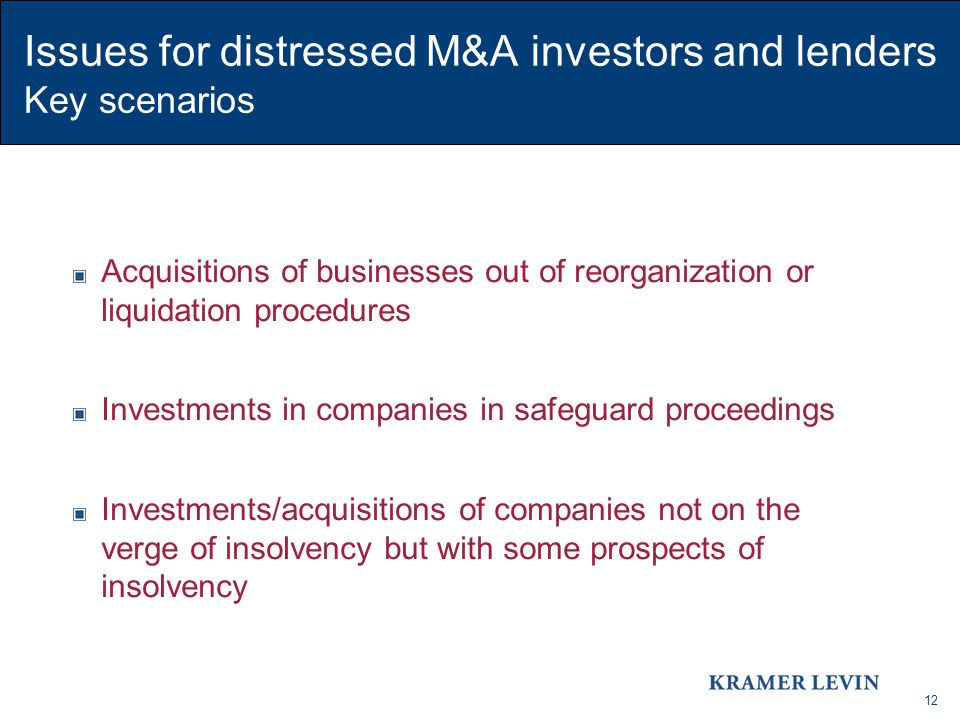 12 Issues for distressed M&A investors and lenders Key scenarios Acquisitions of businesses out of reorganization or liquidation procedures Investment