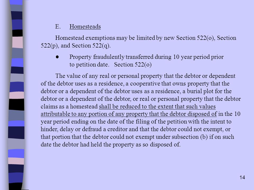 14 E.Homesteads Homestead exemptions may be limited by new Section 522(o), Section 522(p), and Section 522(q).