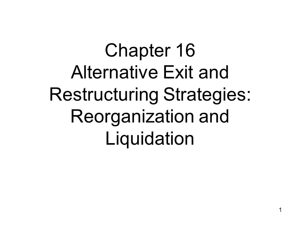 Chapter 16 Alternative Exit and Restructuring Strategies: Reorganization and Liquidation 1
