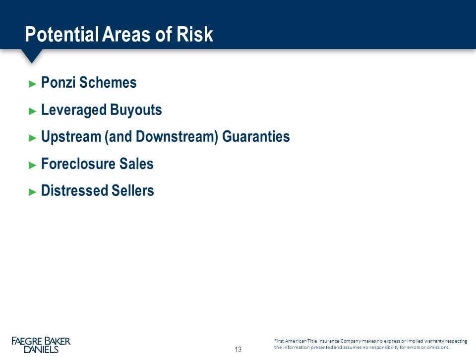 Potential Areas of Risk ► Ponzi Schemes ► Leveraged Buyouts ► Upstream (and Downstream) Guaranties ► Foreclosure Sales ► Distressed Sellers 13 First American Title Insurance Company makes no express or implied warranty respecting the information presented and assumes no responsibility for errors or omissions.