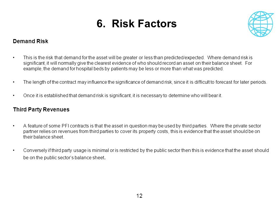 12 6. Risk Factors Demand Risk This is the risk that demand for the asset will be greater or less than predicted/expected. Where demand risk is signif