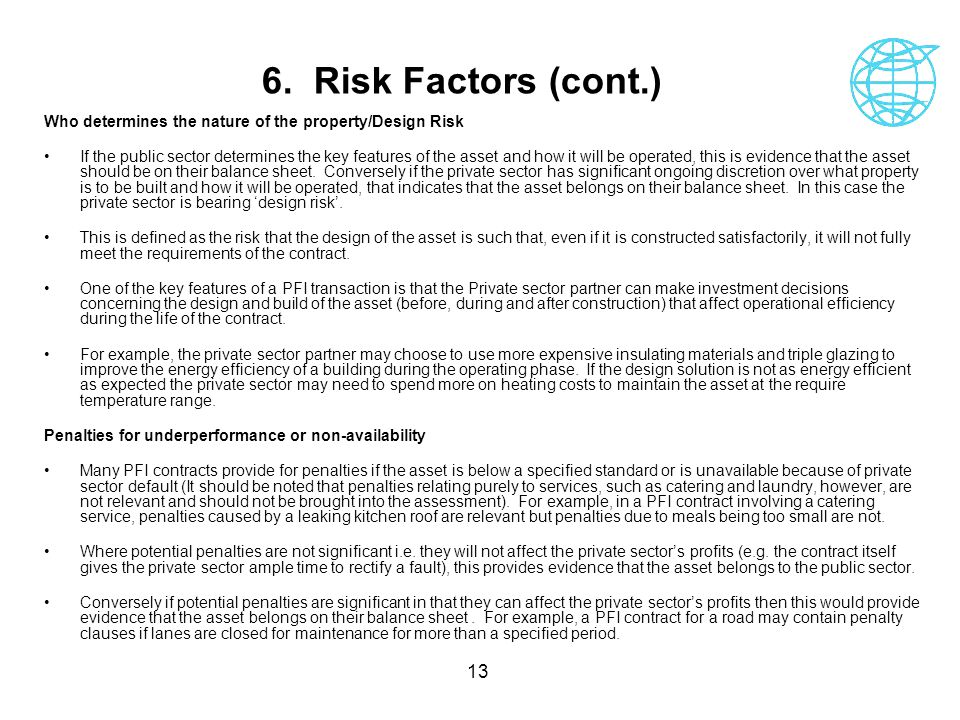 13 6. Risk Factors (cont.) Who determines the nature of the property/Design Risk If the public sector determines the key features of the asset and how